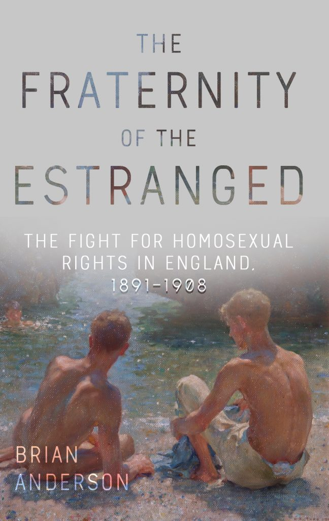 The Fraternity of the Estranged: The Fight for Homosexual Rights in England, 1891-1908