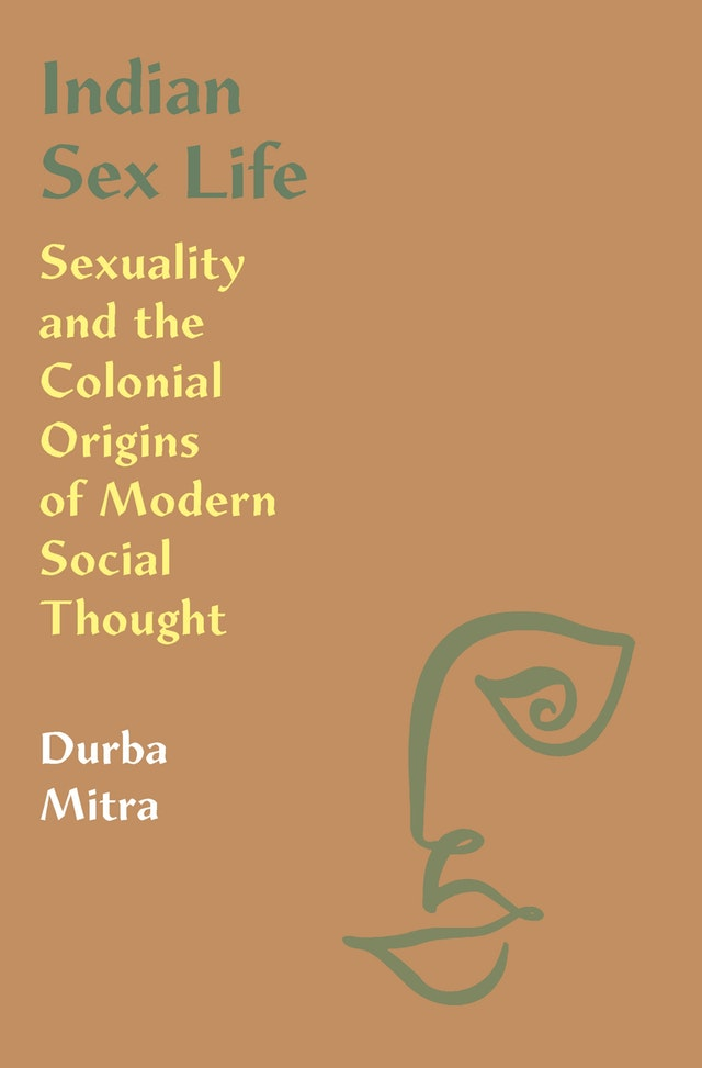 Indian Sex Life: Sexuality and the Colonial Origins of Social Thought
