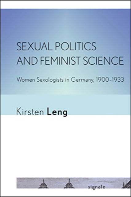 Sexual Politics and Feminist Science: Women Sexologists in Germany, 1900-1933
